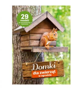 Domki dla zwierząt w ogrodzie. 29 modeli do samodzielnego wykonania